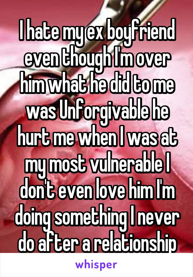 I hate my ex boyfriend even though I'm over him what he did to me was Unforgivable he hurt me when I was at my most vulnerable I don't even love him I'm doing something I never do after a relationship