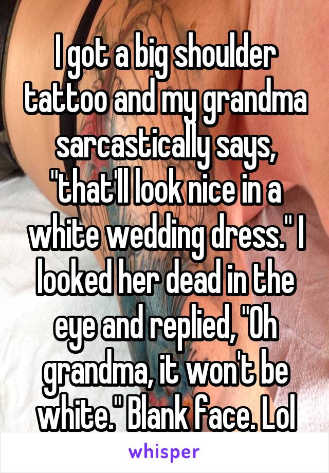 "I got a big shoulder tattoo and my grandma sarcastically says, ""that'll look nice in a white wedding dress."" I looked her dead in the eye and replied, ""Oh grandma, it won't be white."" Blank face. Lol"