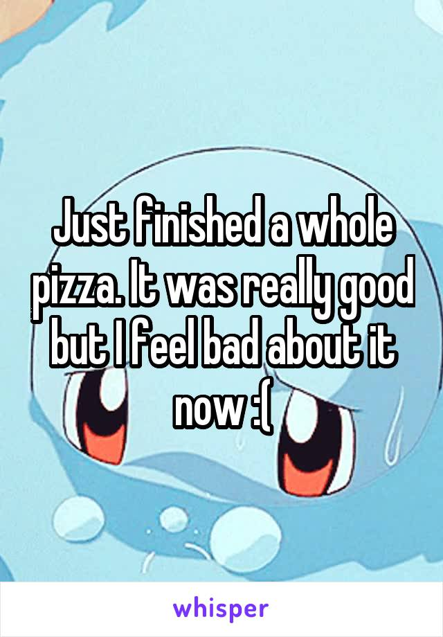 Just finished a whole pizza. It was really good but I feel bad about it now :(