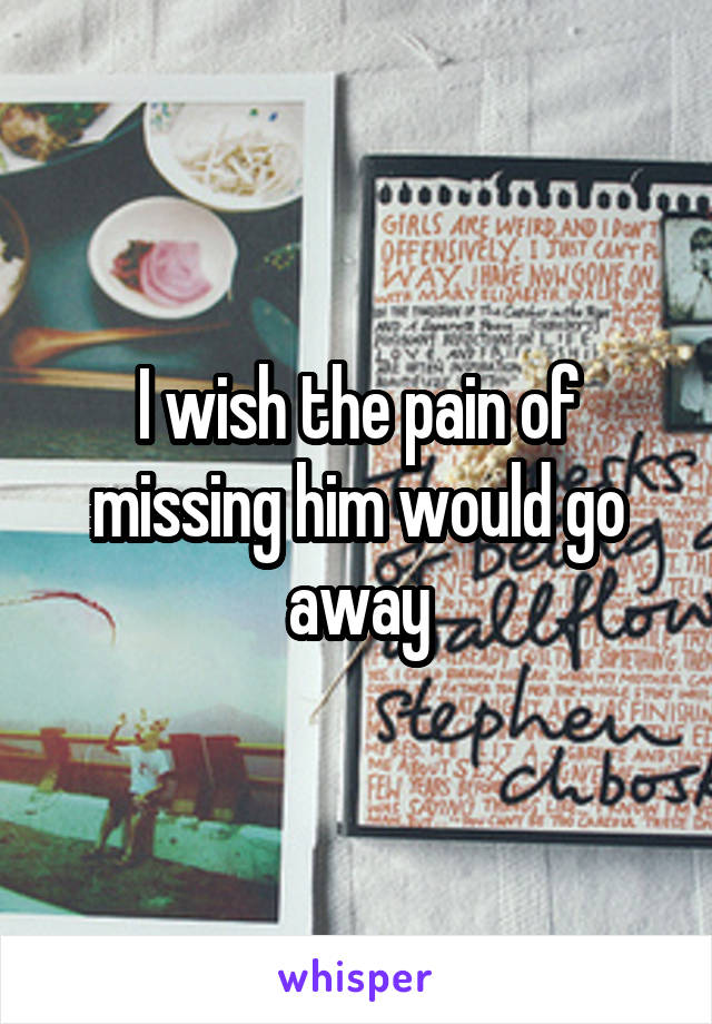 I wish the pain of missing him would go away