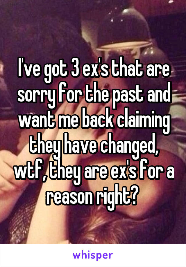 I've got 3 ex's that are sorry for the past and want me back claiming they have changed, wtf, they are ex's for a reason right?