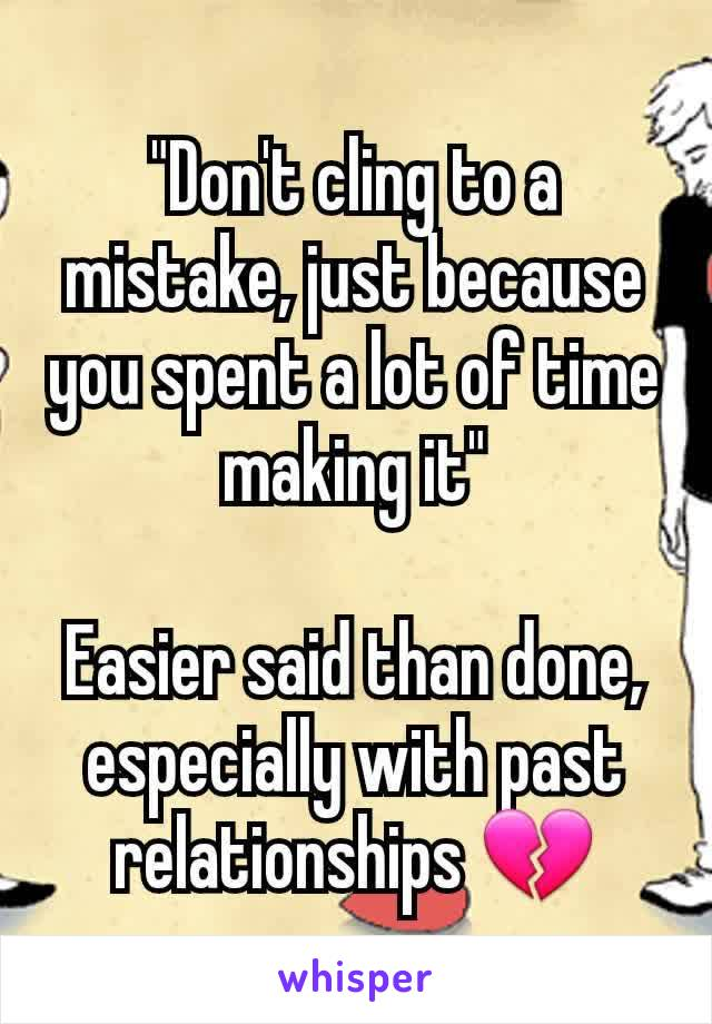 """""""Don't cling to a mistake, just because you spent a lot of time making it""""  Easier said than done, especially with past relationships 💔"""