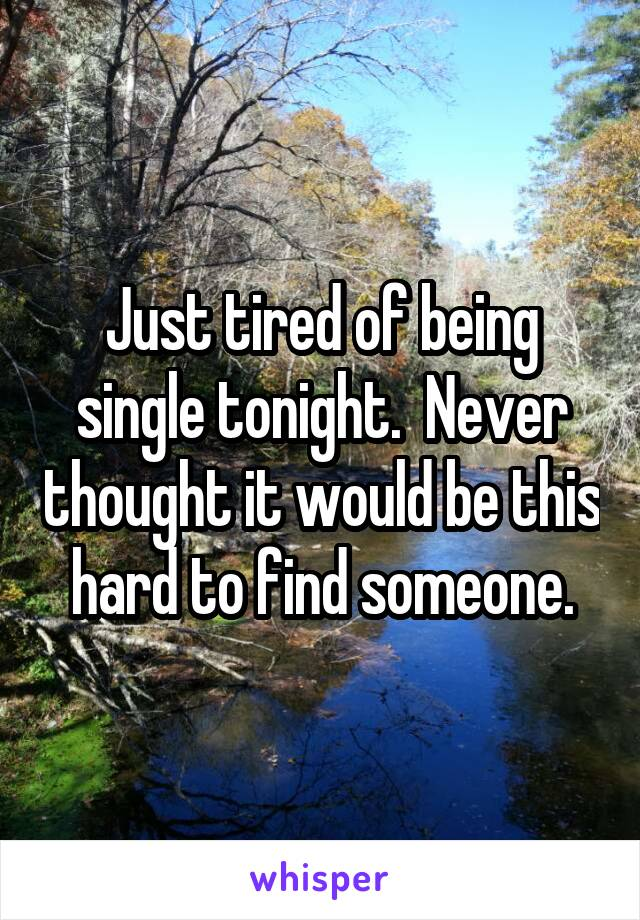 Just tired of being single tonight.  Never thought it would be this hard to find someone.