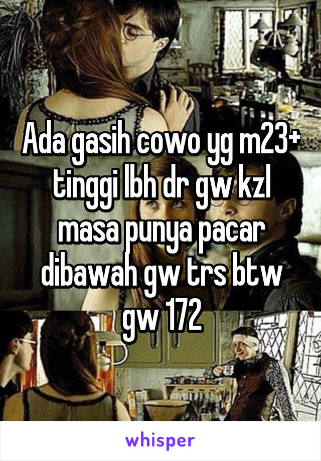 Ada gasih cowo yg m23+ tinggi lbh dr gw kzl masa punya pacar dibawah gw trs btw gw 172