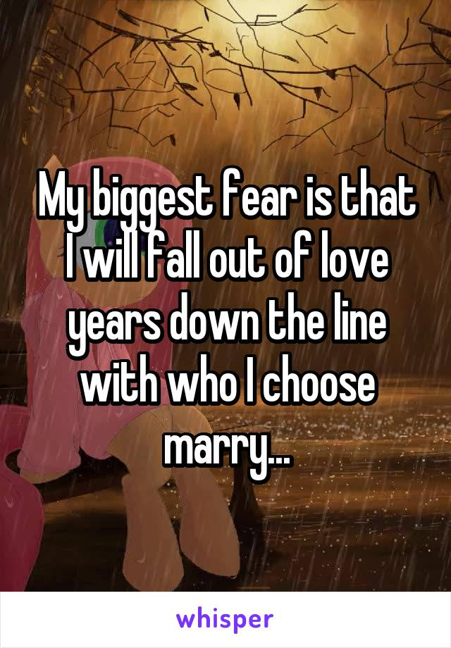 My biggest fear is that I will fall out of love years down the line with who I choose marry...
