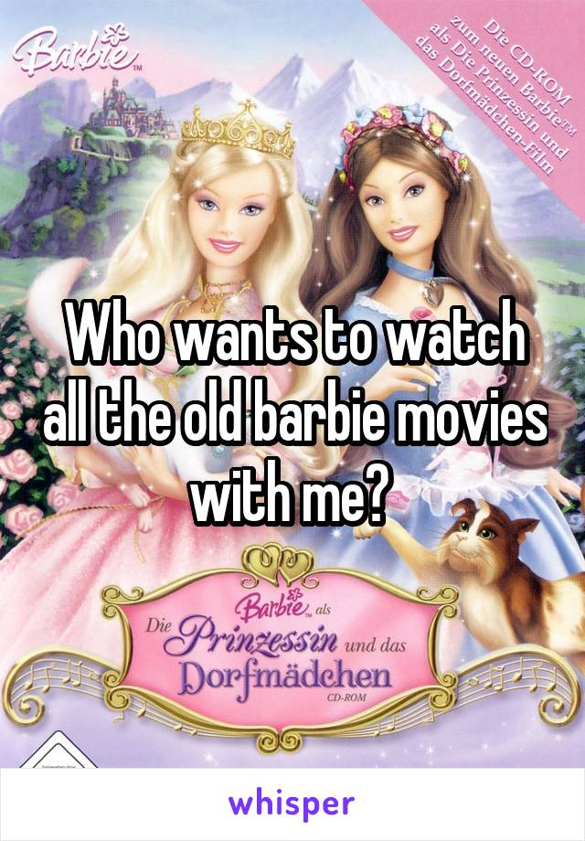 Who wants to watch all the old barbie movies with me?