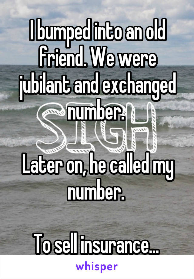 I bumped into an old friend. We were jubilant and exchanged number.   Later on, he called my number.   To sell insurance...