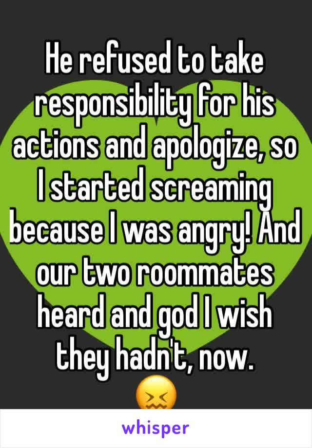 He refused to take responsibility for his actions and apologize, so I started screaming because I was angry! And our two roommates heard and god I wish they hadn't, now. 😖