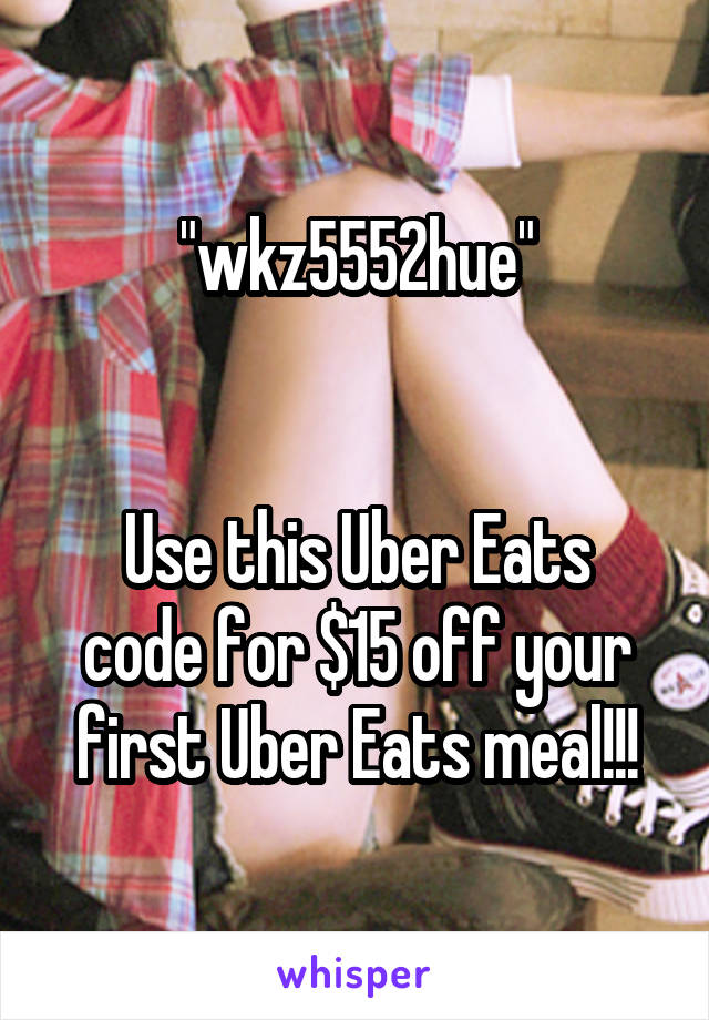 """""""wkz5552hue""""   Use this Uber Eats code for $15 off your first Uber Eats meal!!!"""