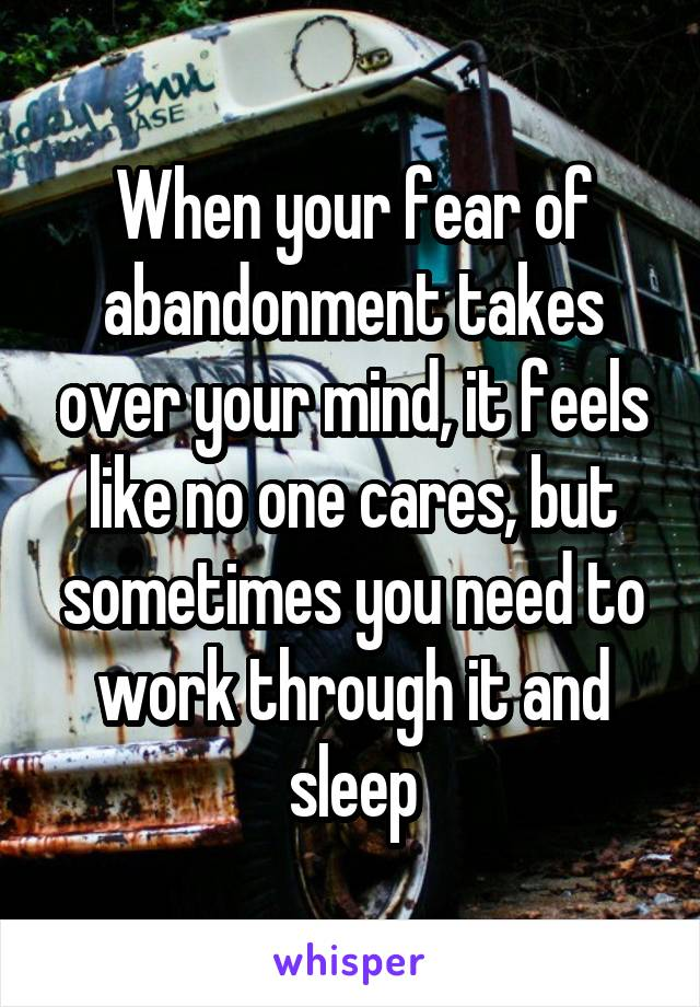 When your fear of abandonment takes over your mind, it feels like no one cares, but sometimes you need to work through it and sleep