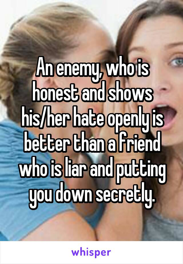 An enemy, who is honest and shows his/her hate openly is better than a friend who is liar and putting you down secretly.
