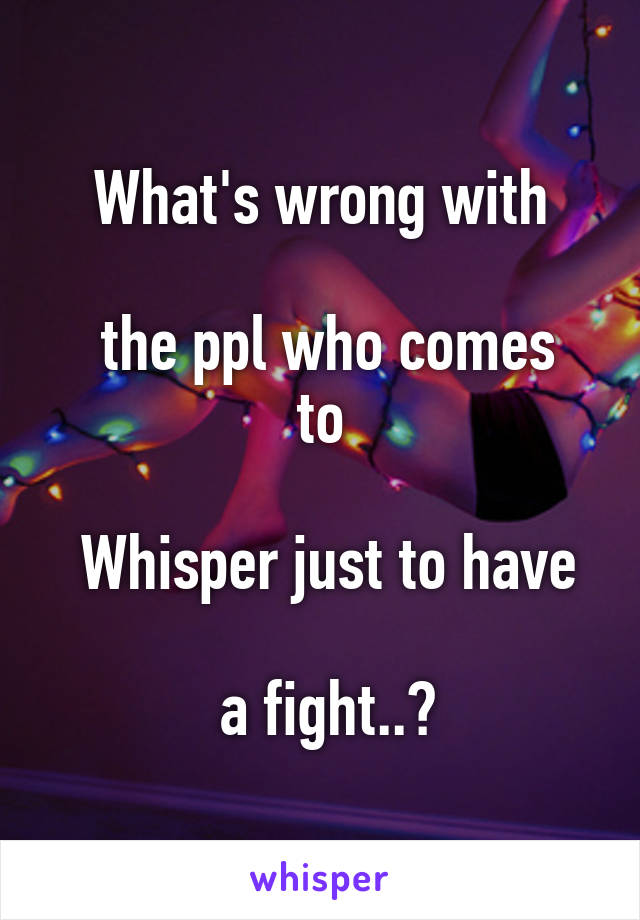 What's wrong with   the ppl who comes to   Whisper just to have   a fight..?