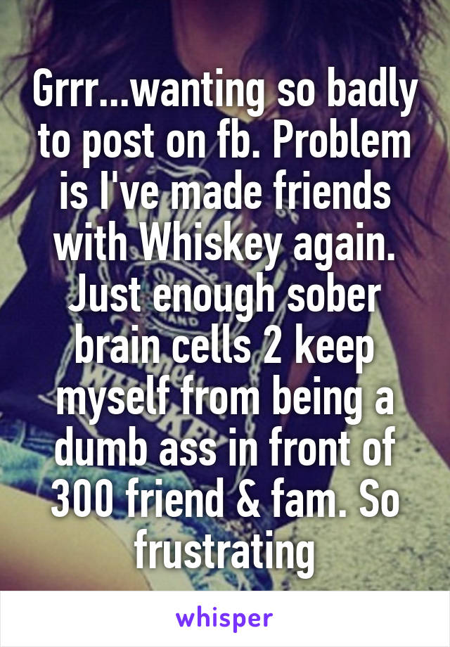 Grrr...wanting so badly to post on fb. Problem is I've made friends with Whiskey again. Just enough sober brain cells 2 keep myself from being a dumb ass in front of 300 friend & fam. So frustrating
