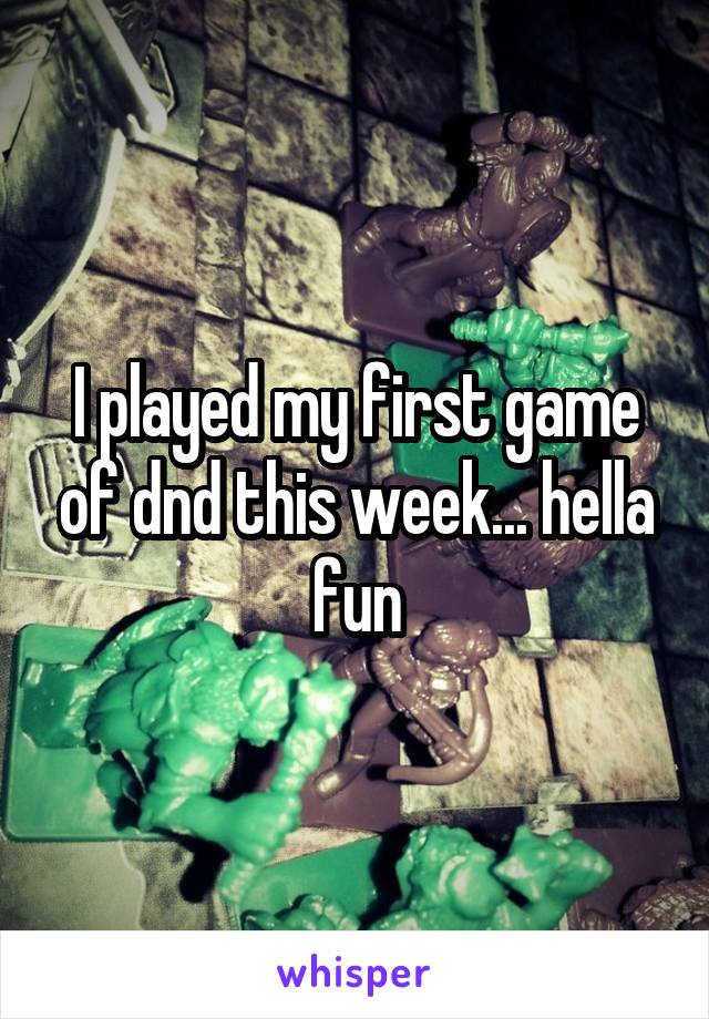 I played my first game of dnd this week... hella fun