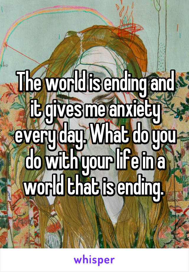 The world is ending and it gives me anxiety every day. What do you do with your life in a world that is ending.