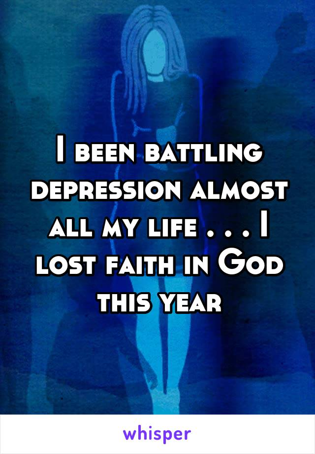 I been battling depression almost all my life . . . I lost faith in God this year