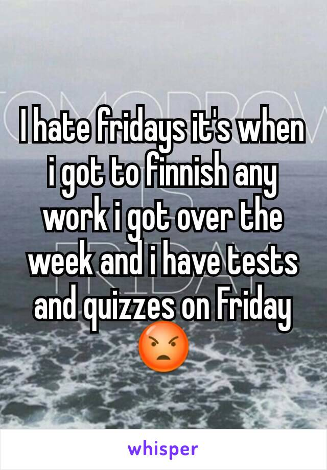 I hate fridays it's when i got to finnish any work i got over the week and i have tests and quizzes on Friday 😡