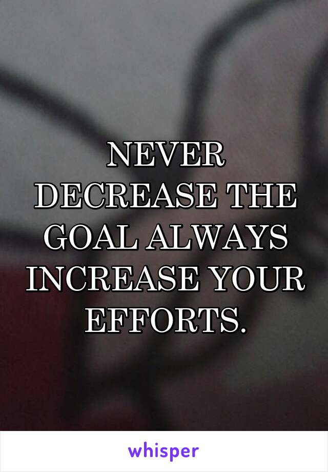 NEVER DECREASE THE GOAL ALWAYS INCREASE YOUR EFFORTS.