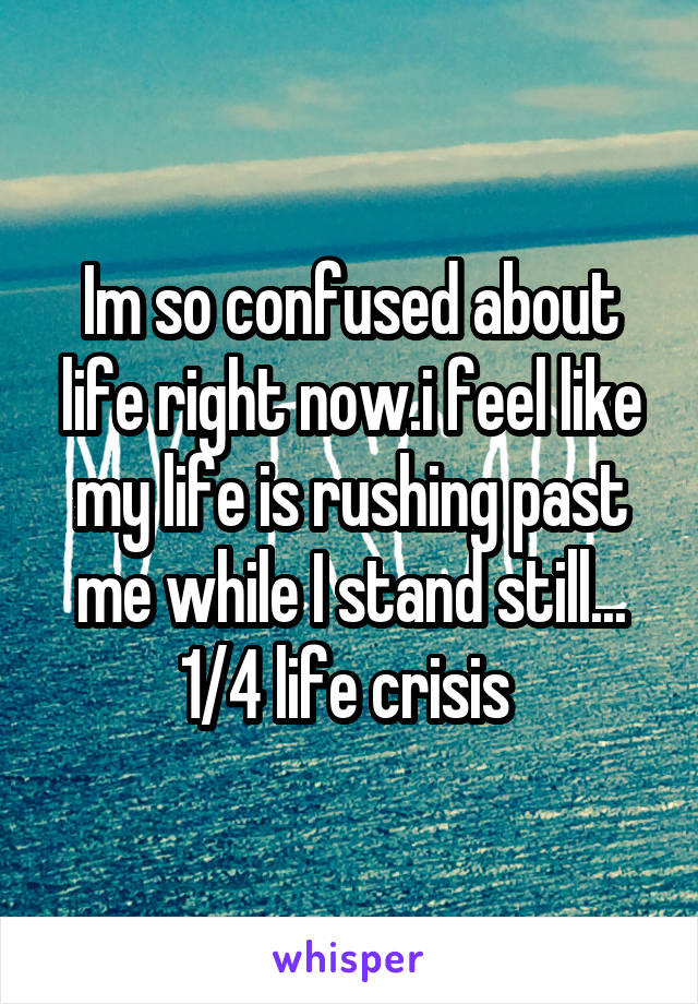 Im so confused about life right now.i feel like my life is rushing past me while I stand still... 1/4 life crisis