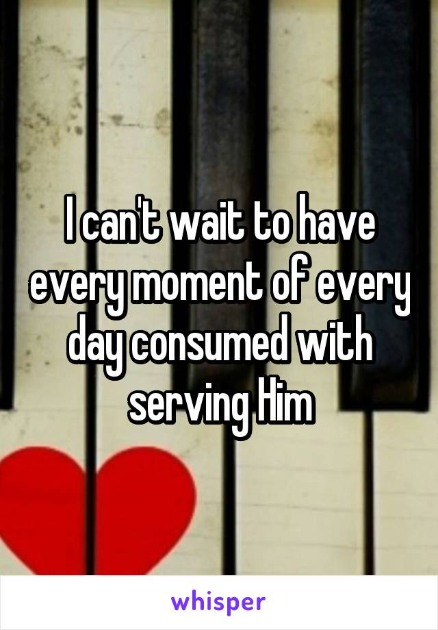 I can't wait to have every moment of every day consumed with serving Him