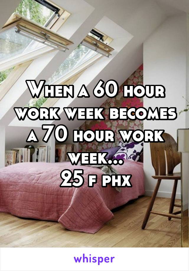 When a 60 hour work week becomes a 70 hour work week... 25 f phx