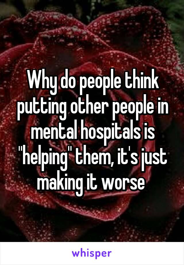 """Why do people think putting other people in mental hospitals is """"helping"""" them, it's just making it worse"""