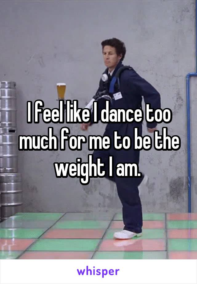 I feel like I dance too much for me to be the weight I am.