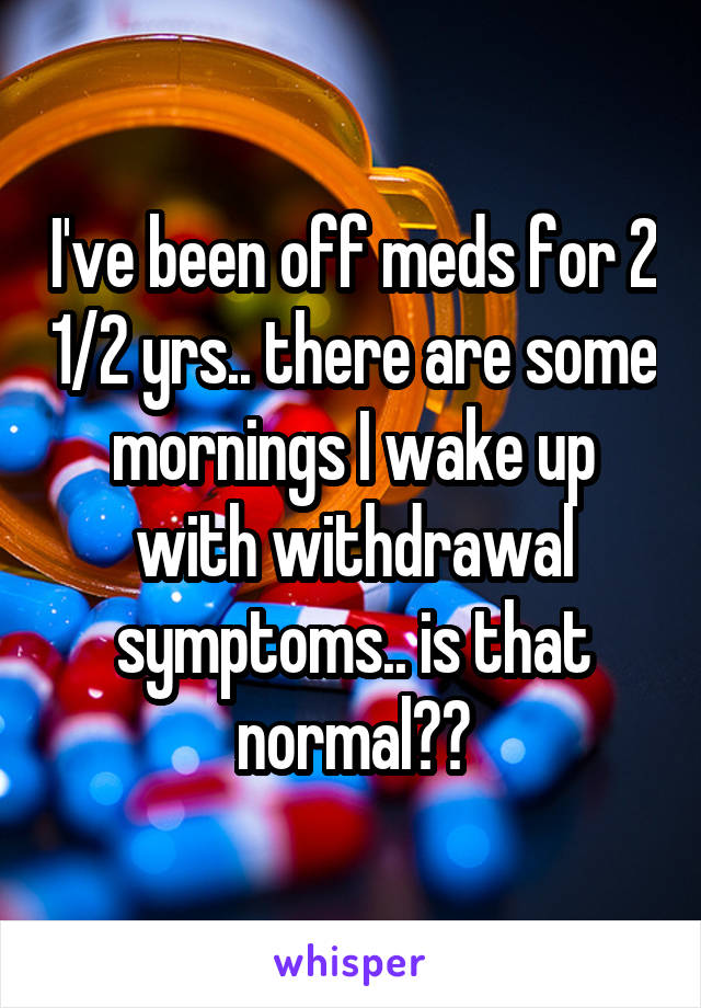 I've been off meds for 2 1/2 yrs.. there are some mornings I wake up with withdrawal symptoms.. is that normal??