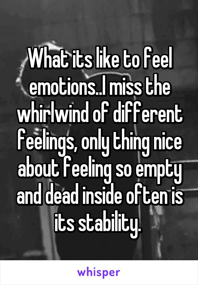 What its like to feel emotions..I miss the whirlwind of different feelings, only thing nice about feeling so empty and dead inside often is its stability.