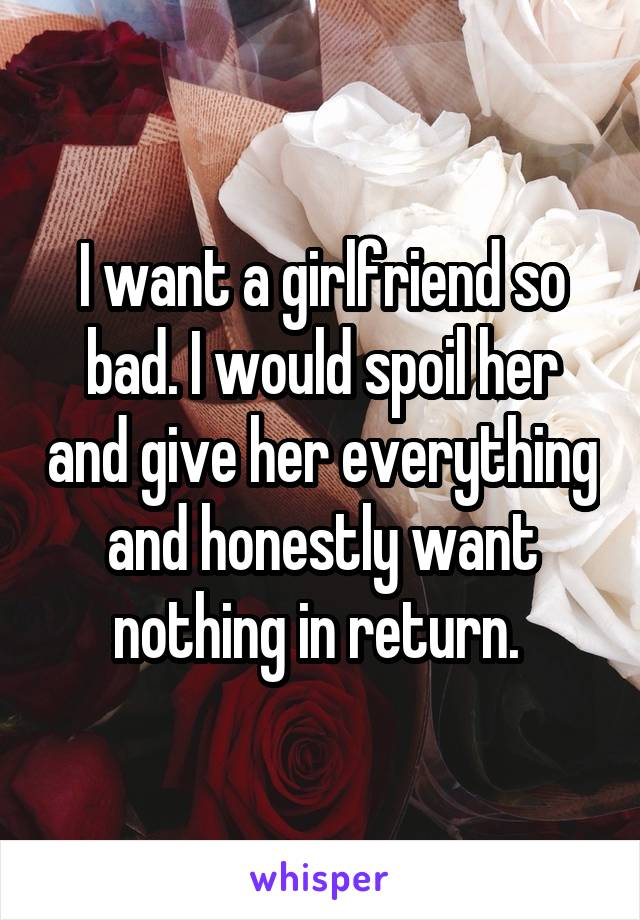 I want a girlfriend so bad. I would spoil her and give her everything and honestly want nothing in return.