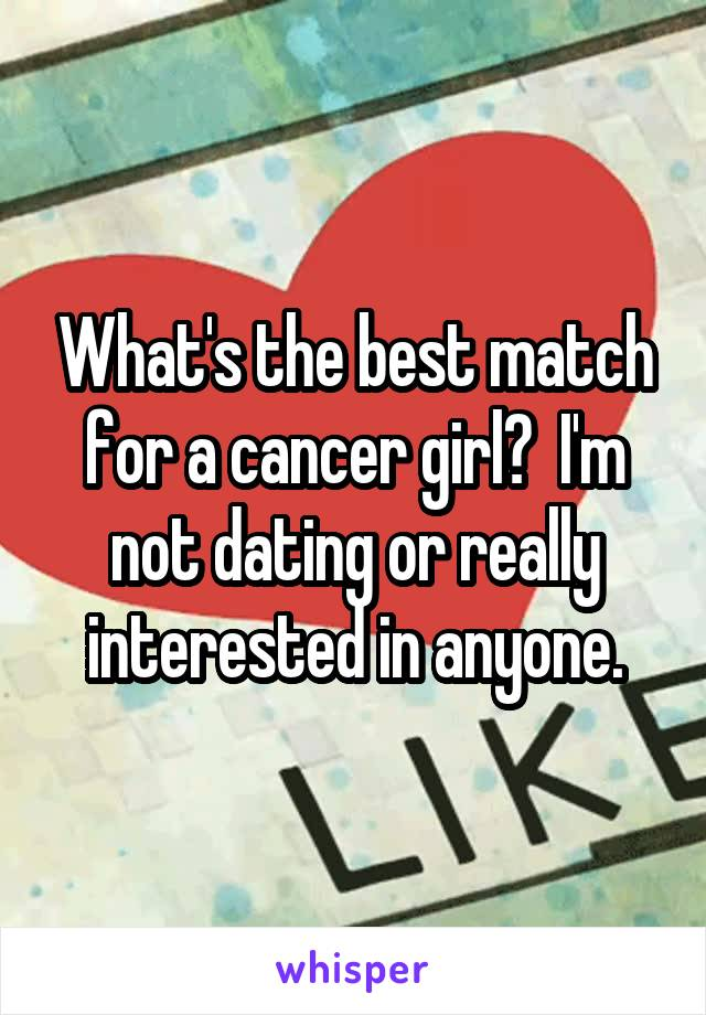 What's the best match for a cancer girl?  I'm not dating or really interested in anyone.