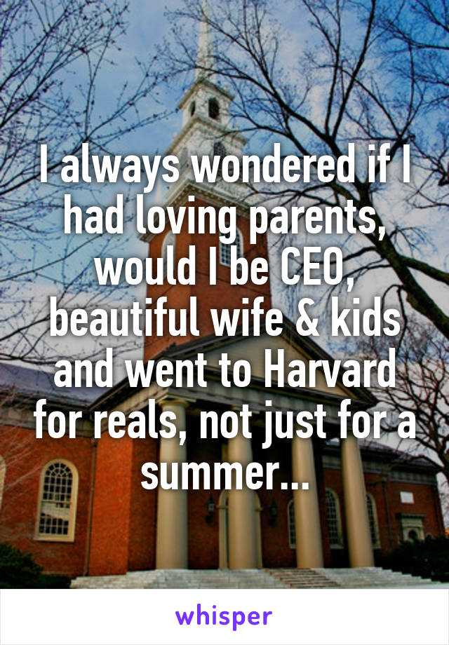 I always wondered if I had loving parents, would I be CEO, beautiful wife & kids and went to Harvard for reals, not just for a summer...