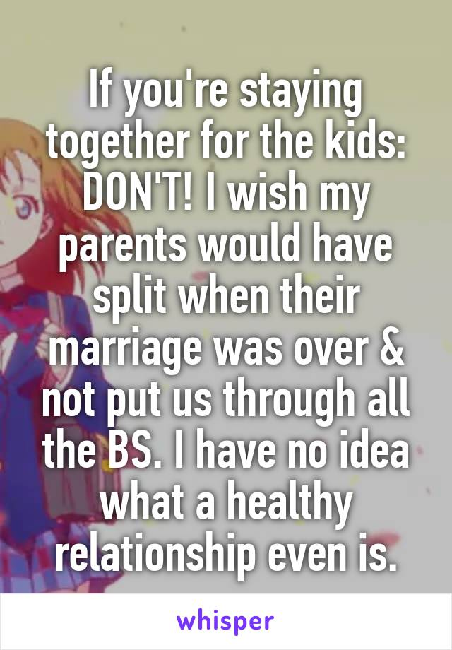 If you're staying together for the kids: DON'T! I wish my parents would have split when their marriage was over & not put us through all the BS. I have no idea what a healthy relationship even is.