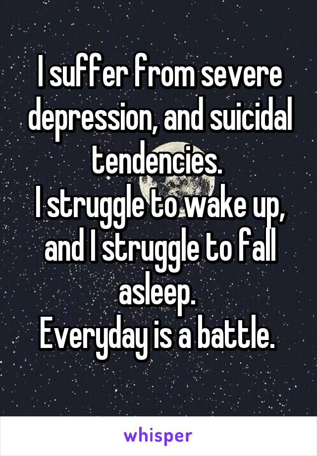 I suffer from severe depression, and suicidal tendencies.  I struggle to wake up, and I struggle to fall asleep.  Everyday is a battle.