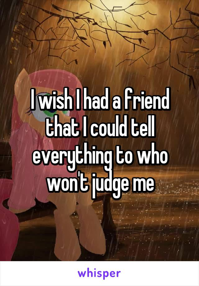 I wish I had a friend that I could tell everything to who won't judge me