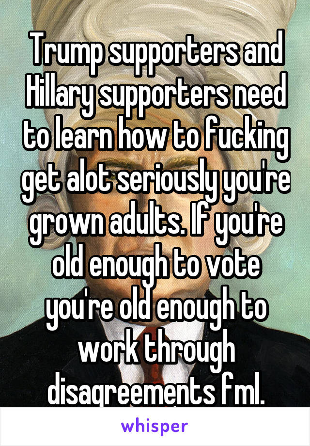 Trump supporters and Hillary supporters need to learn how to fucking get alot seriously you're grown adults. If you're old enough to vote you're old enough to work through disagreements fml.