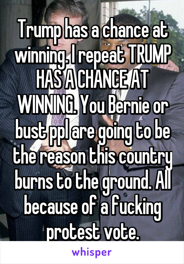 Trump has a chance at winning. I repeat TRUMP HAS A CHANCE AT WINNING. You Bernie or bust ppl are going to be the reason this country burns to the ground. All because of a fucking protest vote.