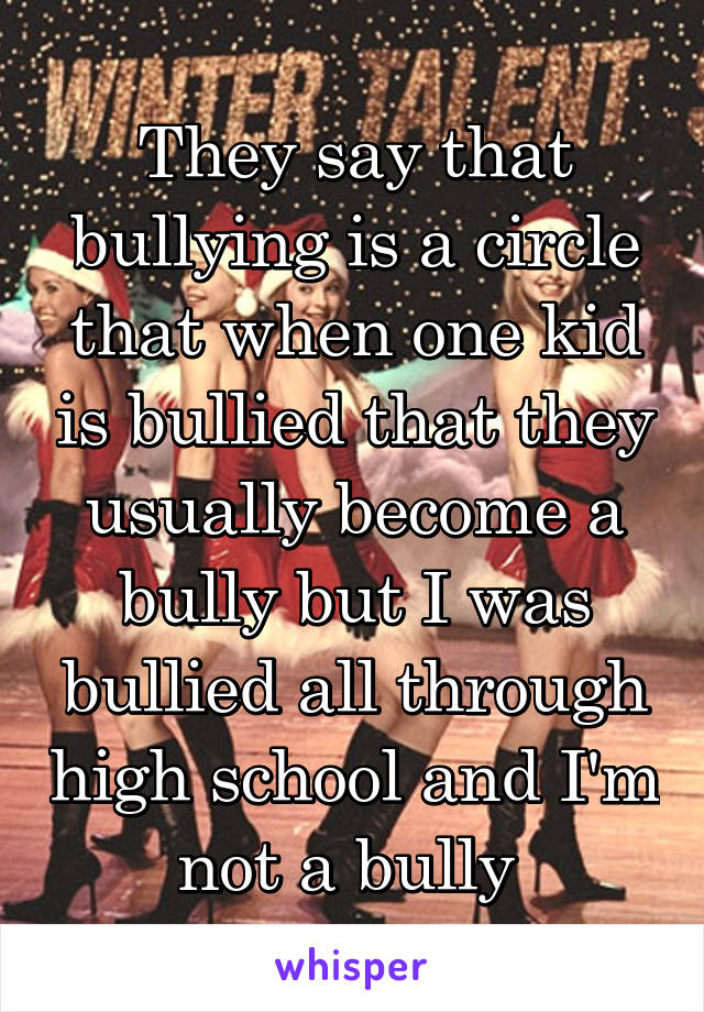They say that bullying is a circle that when one kid is bullied that they usually become a bully but I was bullied all through high school and I'm not a bully