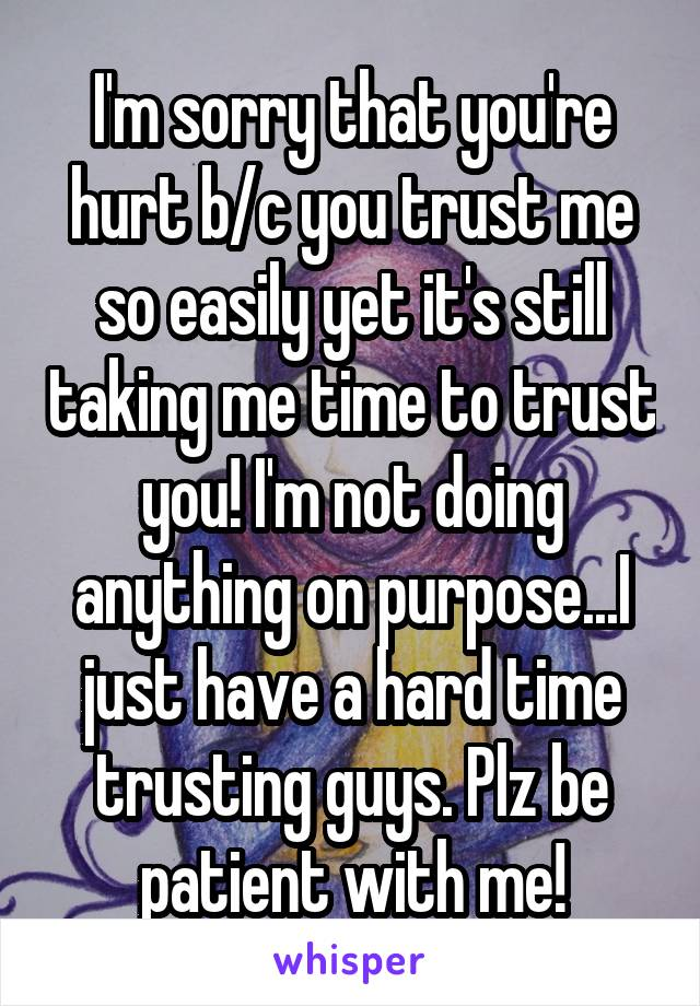 I'm sorry that you're hurt b/c you trust me so easily yet it's still taking me time to trust you! I'm not doing anything on purpose...I just have a hard time trusting guys. Plz be patient with me!