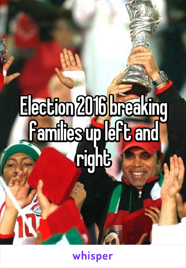Election 2016 breaking families up left and right