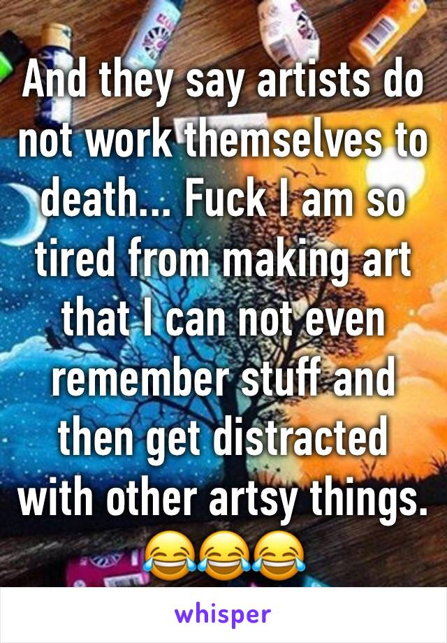 And they say artists do not work themselves to death... Fuck I am so tired from making art that I can not even remember stuff and then get distracted with other artsy things. 😂😂😂