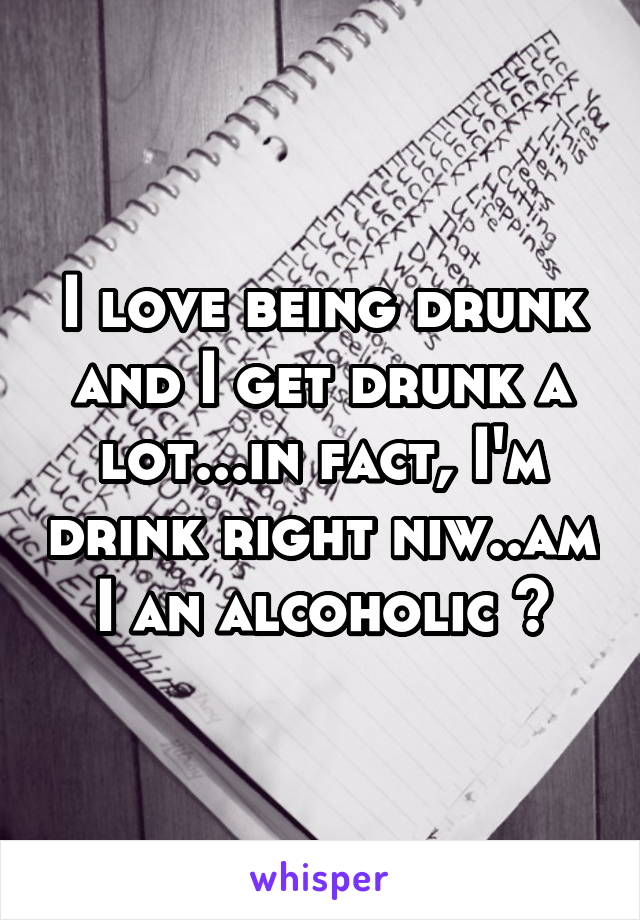 I love being drunk and I get drunk a lot...in fact, I'm drink right niw..am I an alcoholic ?