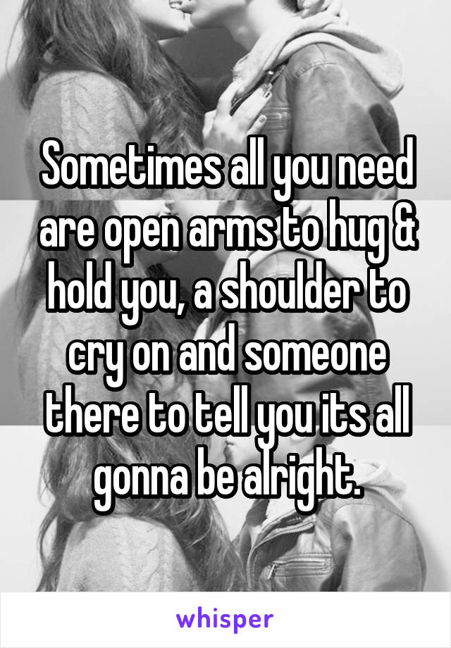 Sometimes all you need are open arms to hug & hold you, a shoulder to cry on and someone there to tell you its all gonna be alright.
