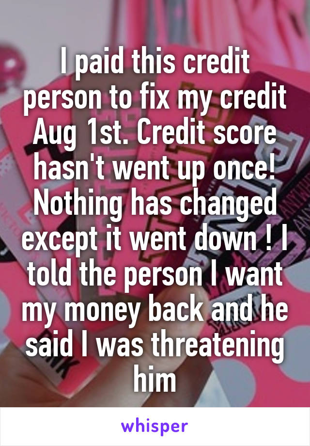 I paid this credit person to fix my credit Aug 1st. Credit score hasn't went up once! Nothing has changed except it went down ! I told the person I want my money back and he said I was threatening him