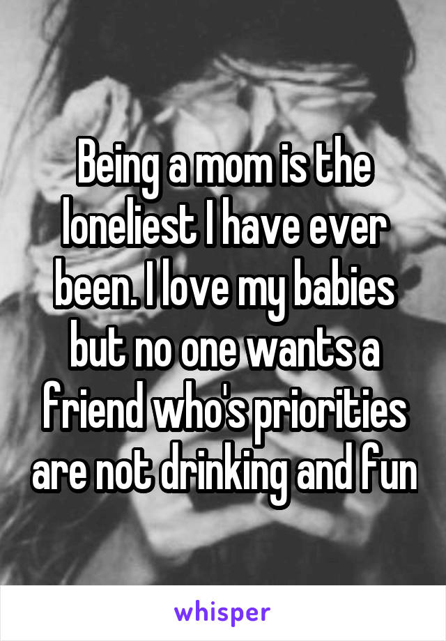 Being a mom is the loneliest I have ever been. I love my babies but no one wants a friend who's priorities are not drinking and fun