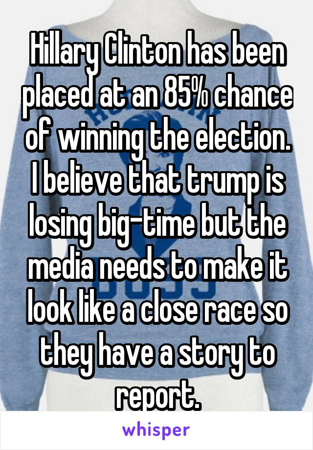Hillary Clinton has been placed at an 85% chance of winning the election. I believe that trump is losing big-time but the media needs to make it look like a close race so they have a story to report.