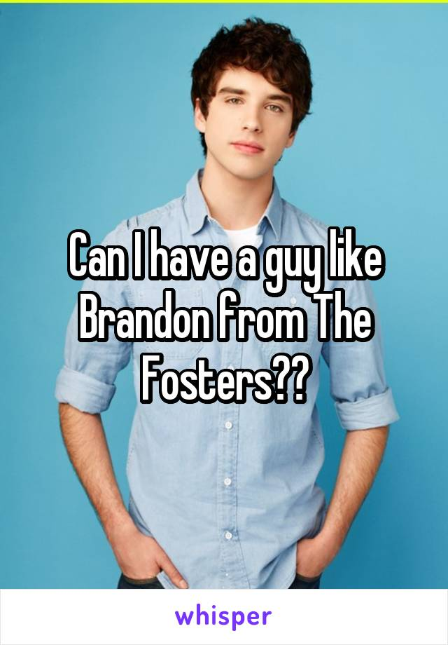 Can I have a guy like Brandon from The Fosters??