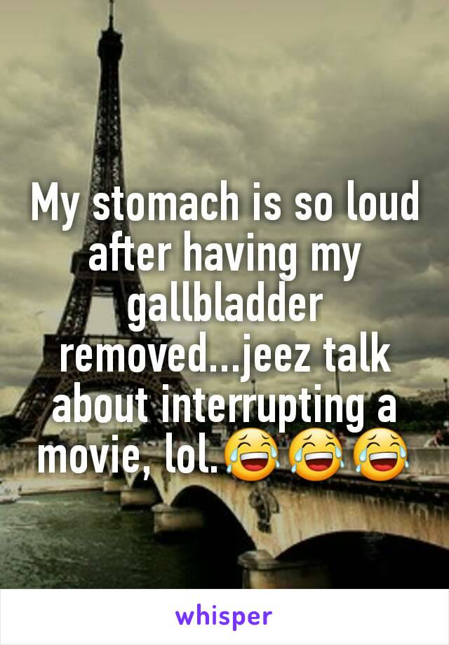 My stomach is so loud after having my gallbladder removed...jeez talk about interrupting a movie, lol.😂😂😂
