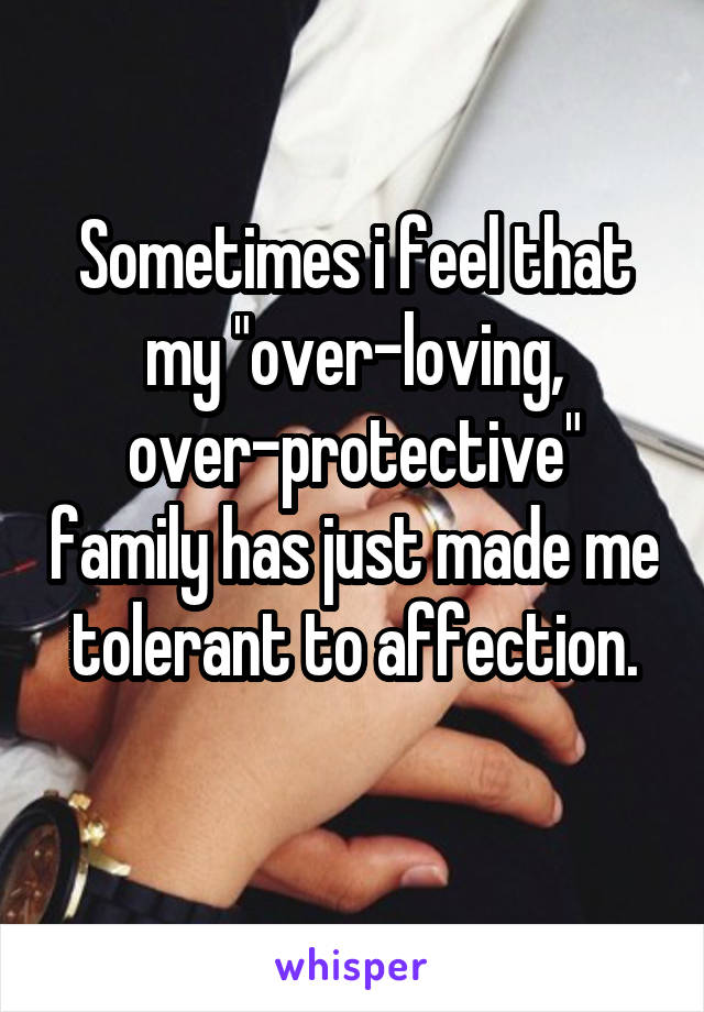 """Sometimes i feel that my """"over-loving, over-protective"""" family has just made me tolerant to affection."""