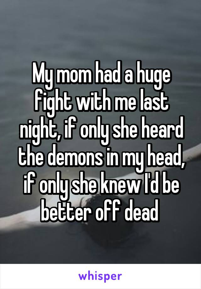 My mom had a huge fight with me last night, if only she heard the demons in my head, if only she knew I'd be better off dead